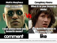 Get involved. Like, Comment & Share!: Matrix Morpheus  Conspiracy Keanu  What if im your favourite  What ifitold you  meme  I have always been your  and Matrix Morpheus is  favourite meme?  just lying to you?  like  comment  WHAT IFI TOLD YOU, YOU HAVE TO LIKE THE  DAMNLILOL PAGE? Get involved. Like, Comment & Share!