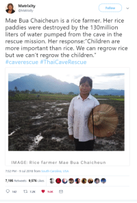 """Children, Image, and Water: Matrixity  @Matrixity  Follow  Mae Bua Chaicheun is a rice farmer. Her rice  paddies were destroyed by the 130million  liters of water pumped from the cave in the  rescue mission. Her response: Children are  more important than rice. We can regrow rice  but we can't regrow the children.""""  #caverescue #ThaiCaveRescue  IMAGE: Rice farmer Mae Bua Chaicheun  7:52 PM-9 Jul 2018 from South Carolina, USA  7,195 Retweets 9,576 Likes <p>Mae Bua</p>"""