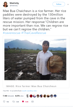 "Abc, Children, and Dude: Matrixity  @Matrixity  Follow  Mae Bua Chaicheun is a rice farmer. Her rice  paddies were destroyed by the 130million  liters of water pumped from the cave in the  rescue mission. Her response: Children are  more important than rice. We can regrow rice  but we can't regrow the children.""  #caverescue #ThaiCaveRescue  IMAGE: Rice farmer Mae Bua Chaicheun  7:52 PM-9 Jul 2018 from South Carolina, USA  7,195 Retweets 9,576 Likes evenstarsinthesky: goat-yells-at-everything:  positive-memes: Mae Bua DUDE! YOU GOTTA POST THE WHOLE STORY CUSE IT GETS BETTER! She was one of the first volunteers to come to the cave. She worked to cook meals and provide rest for the soldiers and divers trying to get to the boys. She has 5 acres of land where she farms rice all on her own since her husband died and she left it shortly after planting to go and give what she could to the rescue effort. She returned home a week later to find her fields flooded by the water being pumped out of the cave system. From what the article says, it doesn't seem to have destroyed all her (and almost a dozen other farmers) crops but it was a good portion of them. This woman is wonderful. She could have seen this as a ""no good deed goes unpunished"" but she just laughed it off and said it was worth it to save those boys.  In relation to the waters being flooded into the fields Thank you to all the heroes and heroines of this Thai rescue mission 🙏🏼"