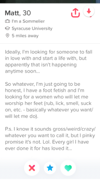 Apparently, Crazy, and Fall: Matt, 30  ID I'm a Sommelier  Syracuse University  5 miles away  Ideally, I'm looking for someone to fall  in love with and start a life with, but  apparently that isn't happening  anytime soon...  So whatever, I'm just going to be  honest, I have a foot fetish and I'm  looking for a women who will let me  worship her feet (rub, lick, smell, suck  on, etc.-basically whatever you want/  will let me do).  Ps. I know it sounds gross/weird/crazy/  whatever you want to call it, but I pinky  promise it's not. Lol. Every girl I have  ever done it for has loved it...