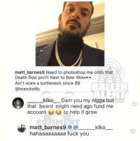 Beard, Fuck You, and Memes: matt_barnes9 Need to photoshop me onto that  Death Row pic!!! Next to Bow Wowo*  Ain't wore a turtleneck since 89  @brandwills  BALER  kiko  _Dam you my nigga but  T.COM  that beard might need ago fund me  account  to help it grow  kiko_  matt_barnes9 @  hahaaaaaaaaa fuck you Ballerific Comment Creepin 🌾👀🌾 mattbarnes commentcreepin