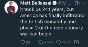 Congrats, Meghan and Harry!: Matt Bellassai @M... 7h  it took us 241 years, but  america has finally infiltrated  the british monarchy and  phase 2 of the revolutionary  War can begin  83 08,679 43.8K Congrats, Meghan and Harry!