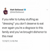 "Family, Memes, and Turkey: Matt Bellassai  @MattBellassai  f you refer to turkey stuffing as  ""dressing"" you don't deserve to eat  ever again you're a disgrace to this  family and you've brought dishonor to  this meal  11/19/17, 5:16 PM Please be advised this holiday season that stuffing is only stuffing 💯🙌🏼(@mattbellassai)"