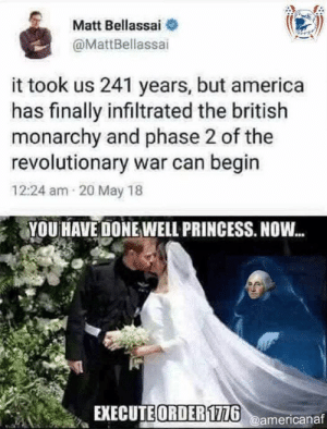 It is time via /r/memes https://ift.tt/2Yb9ZbU: Matt Bellassai  @MattBellassai  it took us 241 years, but america  has finally infiltrated the british  monarchy and phase 2 of the  revolutionary war can begin  12:24 am 20 May 18  YOU HAVE DONE WELL PRINCESS. NOW...  EXECUTE ORDER1726@americanaf It is time via /r/memes https://ift.tt/2Yb9ZbU