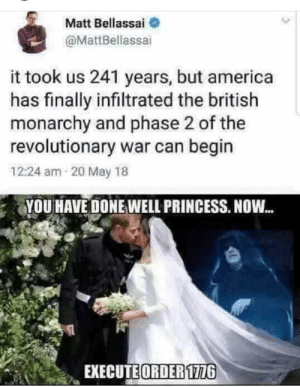 Get ready: Matt Bellassai  @MattBellassai  it took us 241 years, but america  has finally infiltrated the british  monarchy and phase 2 of the  revolutionary war can begin  12:24 am 20 May 18  YOU HAVE DONE WELL PRINCESS. NOW.  EXECUTE ORDER 1776 Get ready