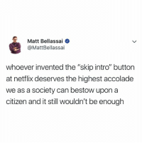 "Netflix, Relatable, and Citizen: Matt Bellassai  @MattBellassai  whoever invented the ""skip intro"" buttor  at netflix deserves the highest accolade  we as a society can bestow upon a  citizen and it still wouldn't be enough the highest of honors! @mattbellassai"