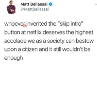 "Memes, Netflix, and Genius: Matt Bellassai  @MattBellassai  whoeves invented the ""skip intro""  button at netflix deserves the highest  accolade we as a society can bestow  upon a citizen and it still wouldn't be  enough Genius"