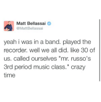 "Sounds like a BITCHIN band. Shoutout to my all time favorite recorder player @margoshry: Matt Bellassai  @MattBellassai  yeah i was in a band. played the  recorder. well we all did. like 30 of  us, called ourselves ""mr, russo's  3rd period music class."" crazy  time Sounds like a BITCHIN band. Shoutout to my all time favorite recorder player @margoshry"