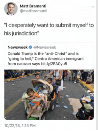 "Donald Trump, Memes, and American: Matt Bramanti  @mattbramanti  ""I desperately want to submit myself to  his jurisdiction""  Newsweek@Newsweek  Donald Trump is the ""anti-Christ"" and is  ""going to hell"" Centra American immigrant  from caravan says bit.ly/2EA0yu5  10/22/18, 1:13 PM (CS)"