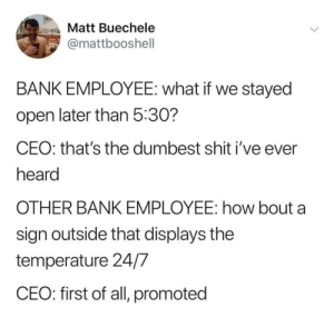 Priorities: Matt Buechele  @mattbooshell  BANK EMPLOYEE: what if we stayed  open later than 5:30?  CEO: that's the dumbest shit i've ever  heard  OTHER BANK EMPLOYEE: how bout a  sign outside that displays the  temperature 24/7  CEO: first of all, promoted Priorities