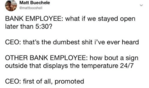 bout: Matt Buechele  @mattbooshell  BANK EMPLOYEE: what if we stayed open  later than 5:30?  CEO: that's the dumbest shit i've ever heard  OTHER BANK EMPLOYEE: how bout a sign  outside that displays the temperature 24/7  CEO: first of all, promoted