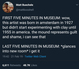 America, Twitter, and Wow: Matt Buechele  @mattbooshell  FIRST FIVE MINUTES IN MUSEUM: wow,  this artist was born in amsterdam in 1927  but didn't start experimenting with clay until  1955 in america. the mound represents guilt  and shame, i can see that  LAST FIVE MINUTES IN MUSEUM: *glances  into new room* i get it  19:42 21 Feb 19 Twitter Web Client  6,611 Retweets 48.7K Likes Museum musings