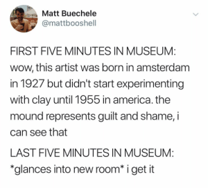 "America, Wow, and Amsterdam: Matt Buechele  mattbooshell  FIRST FIVE MINUTES IN MUSEUM:  wow, this artist was born in amsterdam  in 1927 but didn't start experimenting  with clay until 1955 in america. the  mound represents guilt and shame, i  can see that  LAST FIVE MINUTES IN MUSEUM:  ""glances into new room* i get it @mattbooshell is hilarious"