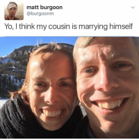 Sheesh 😩😂 @worldstar WSHH: matt burgoon  @burgo onm  Yo, I think my cousin is marrying himself Sheesh 😩😂 @worldstar WSHH