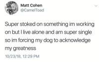 Being Alone, Live, and Irl: Matt Cohen  @CamelToad  Super stoked on something im working  on but l live alone and am super single  so im forcing my dog to acknowledge  my greatness  10/23/18, 12:29 PM Me irl