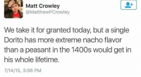 Alive, Lifetime, and Dank Memes: Matt Crowley  @Matthew PCrowley  SDA  We take it for granted today, but a single  Dorito has more extreme nacho flavor  than a peasant in the 1400s would get in  his whole lifetime.  7/14/15, 3:06 PM It's a great time to be alive