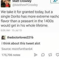 Memes, Lifetime, and Today: Matt Crowley  @MatthewPCrowley  We take it for granted today, but a  single Dorito has more extreme nacho  flavor than a peasant in the 1400s  would get in his whole lifetime.  8:06 AM 15 Jul 15  thedoctorloves221b  i think about this tweet alot  Source: morefunthanb4  175,706 notes I'm fucked up over this