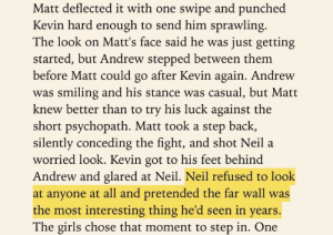 blogaboutyafavbirdboys: blogaboutyafavbirdboys:  rereading tfc is great because i come across golden snippets like this where neil starts a fight then just dissociates and behaves like one of those pets who wreck furniture and then act like they don't know what everyone's fussed about  Every reread for me brings new details up that I hadnt niticed before or just glossed over. Its an awesome experience. : Matt deflected it with one swipe and punched  Kevin hard enough to send him sprawling  The look on Matt's face said he was just getting  started, but Andrew stepped between them  before Matt could go after Kevin again. Andrew  was smiling and his stance was casual, but Matt  knew better than to try his luck against the  short psychopath. Matt took a step back,  silently conceding the fight, and shot Neil a  worried look. Kevin got to his feet behind  Andrew and glared at Neil. Neil refused to look  at anyone at all and pretended the far wall was  the most interesting thing he'd seen in years.  The girls chose that moment to step in. One blogaboutyafavbirdboys: blogaboutyafavbirdboys:  rereading tfc is great because i come across golden snippets like this where neil starts a fight then just dissociates and behaves like one of those pets who wreck furniture and then act like they don't know what everyone's fussed about  Every reread for me brings new details up that I hadnt niticed before or just glossed over. Its an awesome experience.