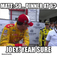 We all know that's how the conversation really went... Thanks to @julian2429 for inspiration for this meme! #NASCAR #NASCARMemes: MATT DINNER ATGP  HEALTH  GRANDVIEW  HEALTH  RANDVIEW  Aw HEALTH  azak  BOSON  WHELEN  GRANDV  EALTI  JOEY YEAH SURE  @nascar memes We all know that's how the conversation really went... Thanks to @julian2429 for inspiration for this meme! #NASCAR #NASCARMemes