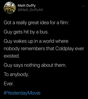 Name this movie: Matt Duffy  re  @Matt_Duffy44  Got a really great idea for a film:  Guy gets hit bya bus.  Guy wakes up in a world where  nobody remembers that Coldplay ever  existed.  Guy says nothing about them.  To anybody.  Ever.  Name this movie