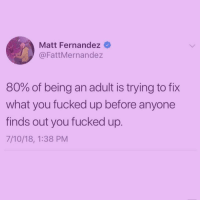 The other 20% is just crying. 😭 (@doctor_nora_): Matt Fernandez  @FattMernandez  80% of being an adult is trying to fix  what you fucked up before anyone  finds out you fucked up.  7/10/18, 1:38 PM The other 20% is just crying. 😭 (@doctor_nora_)