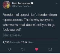 #truth: Matt Fernandez  @FattMernandez  Freedom of speech isn't freedom from  repercussions. That's why everyone  who works retail doesn't tell you to go  fuck yourself.  5/29/18, 3:49 PM  4,336 Retweets 12.1K Likes #truth