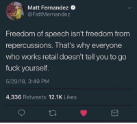 Fernandez: Matt Fernandez  @FattMernandez  Freedom of speech isn't freedom from  repercussions. That's why everyone  who works retail doesn't tell you to go  fuck yourself.  5/29/18, 3:49 PM  4,336 Retweets 12.1K Likes