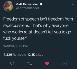 Freedom of speech: Matt Fernandez  @FattMernandez  Freedom of speech isn't freedom from  repercussions. That's why everyone  who works retail doesn't tell you to go  fuck yourself  5/29/18, 3:49 PM  4,336 Retweets 12.1K Likes Freedom of speech