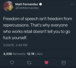 Many people should realize this.: Matt Fernandez  @FattMernandez  Freedom of speech isn't freedom from  repercussions. That's why everyone  who works retail doesn't tell you to go  fuck yourself  5/29/18, 3:49 PM  4,336 Retweets 12.1K Likes Many people should realize this.