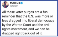 Memes, Ford, and Democracy: Matt Ford  @fordm  All these voter purges are a fun  reminder that the U.S. was more or  less dragged into liberal democracy  by the Warren Court and the civil-  rights movement, and we can be  dragged right back out of it. Twenty-two days until the midterms...demand better!