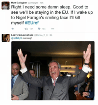 Ups, Good, and Smile: Matt Gallagher axMattyG 10h  Right I need some damn sleep. Good to  see we'll be staying in the EU. If I wake up  to Nigel Farage's smiling face l'll kill  myself  #EU ref  127  Leavy McLeaveFace  Donna RE 6h  @xMattyG morning  REELS