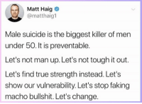 Memes, True, and Suicide: Matt Haig  @matthaig1  Male suicide is the biggest killer of men  under 50. It is preventable.  Let's not man up. Let's not tough it out.  Let's find true strength instead. Let's  show our vulnerability. Let's stop faking  macho bullshit. Let's change.