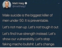 True, Suicide, and Tough: Matt Haig  @matthaig1  Male suicide is the biggest killer of  men under 50. It is preventable.  Let's not man up. Let's not tough it out.  Let's find true strength instead. Let's  show our vulnerability. Let's stop  faking macho bullshit. Let's change. Come on bros via /r/wholesomememes https://ift.tt/2qU7Wqr