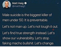 True, Suicide, and Tough: Matt Haig  @matthaig1  Male suicide is the biggest killer of  men under 50. It is preventable.  Let's not man up. Let's not tough it out.  Let's find true strength instead. Let's  show our vulnerability. Let's stop  faking macho bullshit. Let's change.