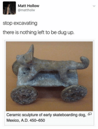 Dog, Dogging, and Matte: Matt Hollow  mattholw  stop excavating  there is nothing left to be dug up.  Ceramic sculpture of early skateboarding dog, 55  Mexico, A.D. 450-6500