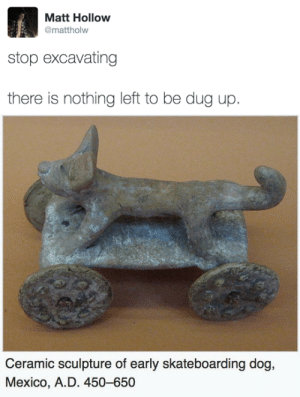 Ceramic: Matt Hollow  @mattholw  stop excavating  there is nothing left to be dug up.   Ceramic sculpture of early skateboarding dog,  Mexico, A.D. 450-650