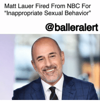 """Matt Lauer Fired From NBC For """"Inappropriate Sexual Behavior"""" - blogged by @MsJennyb ⠀⠀⠀⠀⠀⠀⠀ ⠀⠀⠀⠀⠀⠀⠀ Early Wednesday morning, NBC News announced that veteran """"Today"""" show anchor, MattLauer was fired after an employee filed a complaint about """"inappropriate sexual behavior in the workplace."""" ⠀⠀⠀⠀⠀⠀⠀ ⠀⠀⠀⠀⠀⠀⠀ According to CNN, the network revealed that this was the first complaint against Lauer during his two-decade career on the """"Today"""" show, however, NBC News chairman Andrew Lack said that """"we were also presented with reason to believe this may not have been an isolated incident.""""⠀⠀⠀⠀⠀⠀⠀ ⠀⠀⠀⠀⠀⠀⠀ ⠀⠀⠀⠀⠀⠀⠀ """"Our highest priority is to create a workplace environment where everyone feels safe and protected, and to ensure that any actions that run counter to our core values are met with consequences, no matter who the offender,"""" Lack said in a memo to employees. ⠀⠀⠀⠀⠀⠀⠀ ⠀⠀⠀⠀⠀⠀⠀ ⠀⠀⠀⠀⠀⠀⠀ Lauer's firing comes one week after CBS News fired its longstanding host, Charlie Rose, over sexual harassment claims.: Matt Lauer Fired From NBC For  """"Inappropriate Sexual Behavior""""  13  @balleralert Matt Lauer Fired From NBC For """"Inappropriate Sexual Behavior"""" - blogged by @MsJennyb ⠀⠀⠀⠀⠀⠀⠀ ⠀⠀⠀⠀⠀⠀⠀ Early Wednesday morning, NBC News announced that veteran """"Today"""" show anchor, MattLauer was fired after an employee filed a complaint about """"inappropriate sexual behavior in the workplace."""" ⠀⠀⠀⠀⠀⠀⠀ ⠀⠀⠀⠀⠀⠀⠀ According to CNN, the network revealed that this was the first complaint against Lauer during his two-decade career on the """"Today"""" show, however, NBC News chairman Andrew Lack said that """"we were also presented with reason to believe this may not have been an isolated incident.""""⠀⠀⠀⠀⠀⠀⠀ ⠀⠀⠀⠀⠀⠀⠀ ⠀⠀⠀⠀⠀⠀⠀ """"Our highest priority is to create a workplace environment where everyone feels safe and protected, and to ensure that any actions that run counter to our core values are met with consequences, no matter who the offender,"""" Lack said in a memo to employees. ⠀⠀⠀⠀⠀⠀⠀ ⠀⠀⠀⠀⠀⠀⠀ ⠀⠀⠀⠀⠀⠀⠀ Lauer's firing come"""