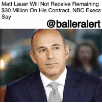 "Friday, Memes, and News: Matt Lauer Will Not Receive Remaining  $30 Million On His Contract, NBC Execs  Say  @balleralert Matt Lauer Will Not Receive Remaining $30 Million On His Contract, NBC Execs Say – blogged by @MsJennyb ⠀⠀⠀⠀⠀⠀⠀ ⠀⠀⠀⠀⠀⠀⠀ In the wake of the sexual harassment allegations that led to Matt Lauer's firing from NBC, network execs have decided that the veteran TV anchor will not receive his $30 million payout from his former employer. ⠀⠀⠀⠀⠀⠀⠀ ⠀⠀⠀⠀⠀⠀⠀ Although Lauer has more than a year left on his contract, the anchor will not be paid after his firing. According to Page Six, Lauer's lawyers had been on the hunt to secure the remaining $30 million left on his contract, but NBC News president Noah Oppenheim said Friday that that would not happen because he was fired ""for cause."" ⠀⠀⠀⠀⠀⠀⠀ ⠀⠀⠀⠀⠀⠀⠀ Oppenheim's decision came just three days after Lauer was terminated for ""improper sexual conduct in the workplace,"" with a younger staff member. However, at the time, the network revealed that it had reason to believe the incident was not isolated. Since then, several women have come forward to detail Lauer's inappropriate behavior. ⠀⠀⠀⠀⠀⠀⠀ ⠀⠀⠀⠀⠀⠀⠀ Lauer has since apologized for his actions."
