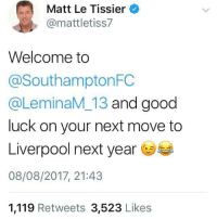 Memes, Liverpool F.C., and Good: Matt Le Tissier  @mattletiss7  Welcome to  @SouthamptonFC  @LeminaM_13 and good  luck on your next move to  Liverpool next year  08/08/2017, 21:43  1,119 Retweets 3,523 Likes LeTiss ripping the piss again with Liverpool in his welcome to Southampton's new signing Lemina 😂😂