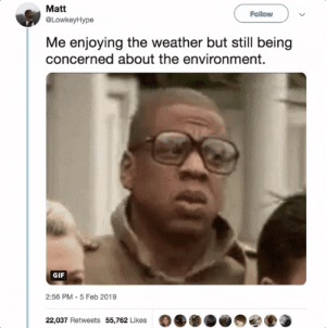 Dank, Gif, and Memes: Matt  @LowkeyHype  Follow  Me enjoying the weather but still being  concerned about the environment.  GIF  2:56 PM-5 Feb 2019  22,037 Retweets 55,762 Likes How did it go from freezing to warm in one week? by MGLLN MORE MEMES
