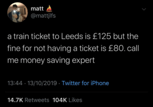 Saving: matt  @mattjlfs  a train ticket to Leeds is £125 but the  fine for not having a ticket is £80. call  me money saving expert  13:44 · 13/10/2019 · Twitter for iPhone  14.7K Retweets 104K Likes