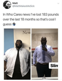 News, Lost, and Cool: Matt  @MattMakesMeSick  In Who Cares news l've lost 183 pounds  over the last 18 months so that's cool I  guess  New  Slim Finally, someone gets it.