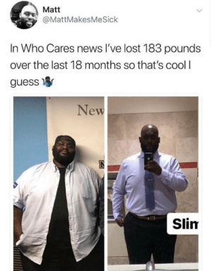 I am glad he did it: Matt  @MattMakesMeSick  In Who Cares news l've lost 183 pounds  over the last 18 months so that's cool I  guess寧  New  Slim I am glad he did it