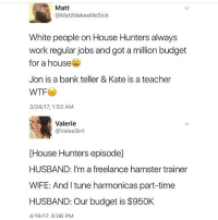 lmao hOw: Matt  @MattMakesMeSick  White people on House Hunters always  work regular jobs and got a million budget  for a house  Jon is a bank teller & Kate is a teacher  3/24/17, 1:53 AM  Valerie  @ValeeGrrl  [House Hunters episode]  HUSBAND: I'm a freelance hamster trainer  WIFE: And I tune harmonicas part-time  HUSBAND: Our budget is $950K  4/19/17. 6:06 PM lmao hOw