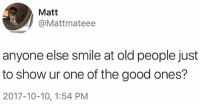 I promise I'm cool Gertrude: Matt  @Mattmateee  anyone else smile at old people just  to show ur one of the good ones?  2017-10-10, 1:54 PM I promise I'm cool Gertrude