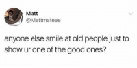 Memes, Old People, and Good: Matt  @Mattmateee  anyone else smile at old people just to  show ur one of the good ones? https://t.co/e3SYaomrhg