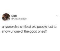"Old People, Good, and Smile: Matt  @Mattmateee  anyone else smile at old people just to  show ur one of the good ones? <p>Then they smile back via /r/wholesomememes <a href=""https://ift.tt/2v3sjq0"">https://ift.tt/2v3sjq0</a></p>"