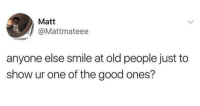 "Old People, Good, and Http: Matt  @Mattmateee  anyone else smile at old people just to  show ur one of the good ones? <p>Yes, yes we do via /r/wholesomememes <a href=""http://ift.tt/2FNLO79"">http://ift.tt/2FNLO79</a></p>"