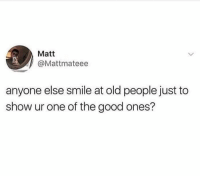 Memes, Old People, and Good: Matt  @Mattmateee  anyone else smile at old people just to  show ur one of the good ones? I thought it was just me 😂