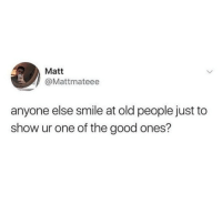 Memes, Old People, and Good: Matt  @Mattmateee  anyone else smile at old people just to  show ur one of the good ones? I'm guilty of this 🙌😭 every old person I meet probably thinks I'm either high or insane. To be honest, they ain't wrong 😂😂